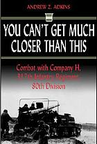 You can't get much closer than this : combat with Company H, 317th Infantry Regiment, 80th Division