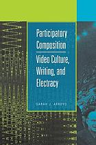 Participatory composition : video culture, writing, and electracy