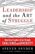 Leadership and the art of struggle : how great leaders grow through challenge and adversity