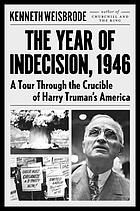 The year of indecision, 1946 : a tour through the crucible of Harry Truman's America