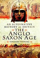 An alternative history of Britain : the Anglo-Saxon age