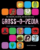 The gruesome, disgusting, and absolutely vile gross-o-pedia : a startling collection of repulsive trivia you won't want to know!