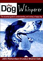 The dog whisperer : the essential guide to understanding and raising a happy dog