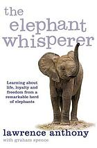 The elephant whisperer : learning about life, loyalty and freedom from a remarkable herd of elephants