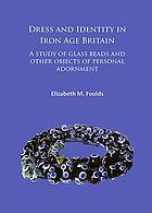 Dress and identity in Iron Age Britain : a study of glass beads and other objects of personal adornment