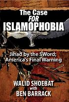 The case for Islamophobia : Jihad by the sword, America's final warning