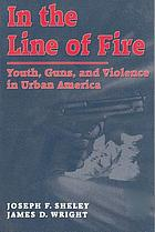 In the line of fire : youths, guns, and violence in urban America