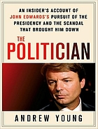 The politician : an insider's account of John Edward's pursuit of the Presidency and the sandal that brought him down
