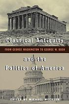 Classical antiquity and the politics of America : from George Washington to George W. Bush