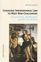Changing international law to meet new challenges : interpretation, modification, and the use of force