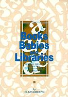 Books, babies, and libraries : serving infants, toddlers, their parents & caregivers
