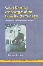Cultural dynamics and strategies of the Indian élite (1870-1947) : Indo-French relations during the Raj