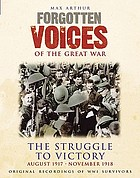 Forgotten voices of the Great War : the struggle to victory ; August 1917-November 1918