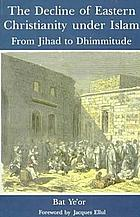 The decline of Eastern Christianity under Islam : from Jihad to Dhimmitude : seventh-twentieth century