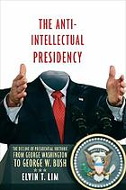 The anti-intellectual presidency : the decline of presidential rhetoric from George Washington to George W. Bush