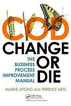 Change or die : the business process improvement manual