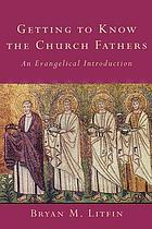 Getting to know the church fathers : an evangelical introduction