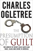 The presumption of guilt : the arrest of Henry Louis Gates and race, class and crime in America