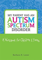 My parent has an autism spectrum disorder : a workbook for children and teens