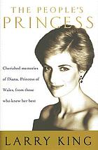 The people's princess : cherished memories of Diana, Princess of Wales, from those who knew her best
