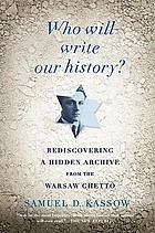 Who will write our history? : Emanuel Ringelblum, the Warsaw Ghetto, and the Oyneg Shabes Archive