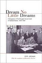 Dream no little dreams : a biography of the Douglas Government of Saskatchewan, 1944-1961