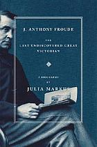 J. Anthony Froude : the last undiscovered great Victorian : a biography