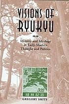 Visions of Ryukyu : identity and ideology in early-modern thought and politics