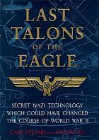 Last talons of the eagle : secret Nazi technology which could have changed the course of World War II