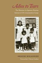 Adios to tears : the memoirs of a Japanese-Peruvian internee in U.S. concentration camps