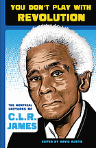 You don't play with revolution : the Montreal lectures of C.L.R. James