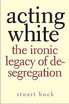 Acting White : the ironic legacy of desegregation