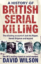 A history of British serial killing : the shocking account of Jack the Ripper, Harold Shipman and beyond