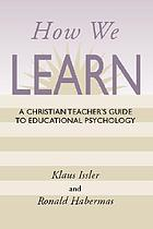 How we learn : a Christian teacher's guide to educational psychology