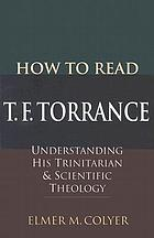 How to read T.F. Torrance : understanding his Trinitarian & scientific theology