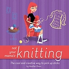 Not your mama's knitting : the cool and creative way to pick up sticks