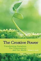 The creative power : transforming ourselves, our organizations, and our world