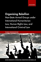 Organizing rebellion : non-state armed groups under international humanitarian law, human rights law, and international criminal law
