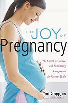 The joy of pregnancy : the complete, candid, and reassuring companion for parents-to-be