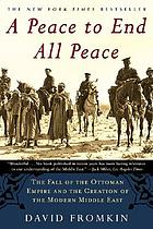 A peace to end all peace : the fall of the Ottoman Empire and the creation of the modern Middle East