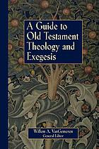 A guide to Old Testament theology and exegesis : the introductory articles from the New International dictionary of Old Testament theology and exegesis