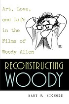 Reconstructing Woody : art, love, and life in the films of Woody Allen