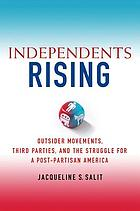 Independents rising : outsider movements, third parties, and the struggle for post-partisan America