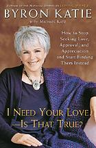 I need your love-- is that true? : how to stop seeking love, approval, and appreciation and start finding them instead