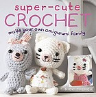 Super-cute crochet : make your own amigurumi family