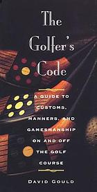 The golfer's code : a guide to customs, manners, and gamesmanship on and off the golf course