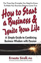 How to start a business and ignite your life : a simple guide to combining business wisdom with passion