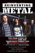 Reinventing metal : the true story of Pantera and the tragically short life of Dimebag Darrell : an unauthorized biography