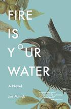Fire is your water : a novel