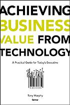 Achieving business value from technology : a practical guide for today's executive